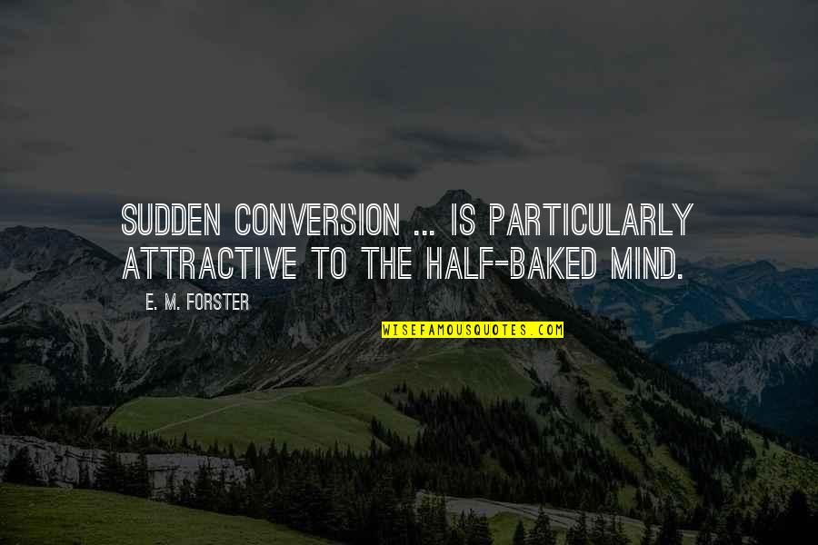 Sloshes Quotes By E. M. Forster: Sudden conversion ... is particularly attractive to the