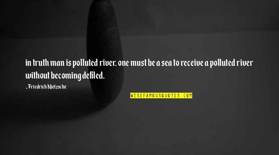 Sloshing Quotes By Friedrich Nietzsche: in truth man is polluted river. one must
