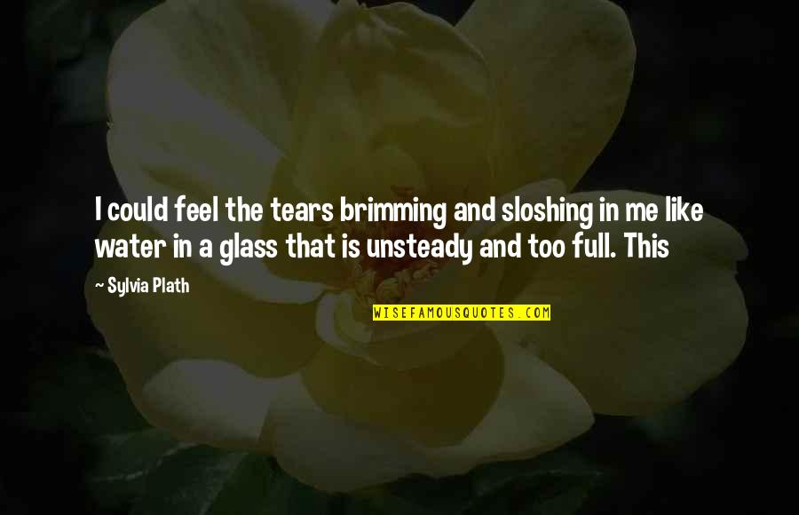 Sloshing Quotes By Sylvia Plath: I could feel the tears brimming and sloshing