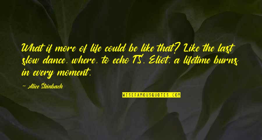 Slow Dance Quotes By Alice Steinbach: What if more of life could be like