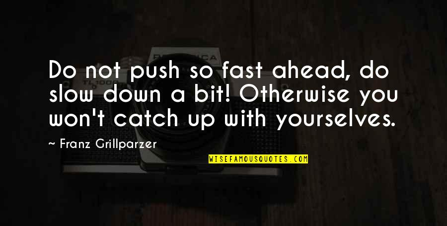 Slow Down To Speed Up Quotes By Franz Grillparzer: Do not push so fast ahead, do slow