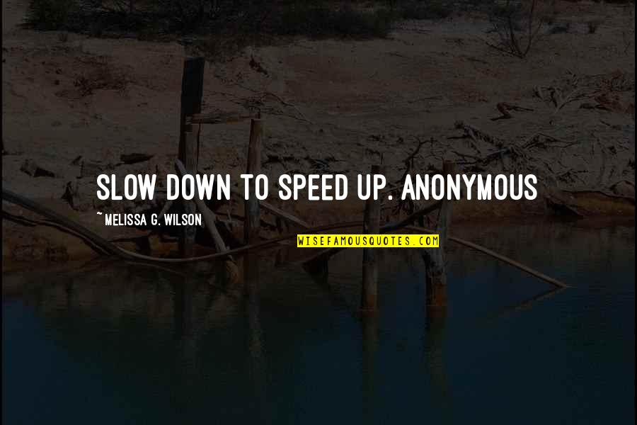 Slow Down To Speed Up Quotes By Melissa G. Wilson: Slow down to speed up. Anonymous
