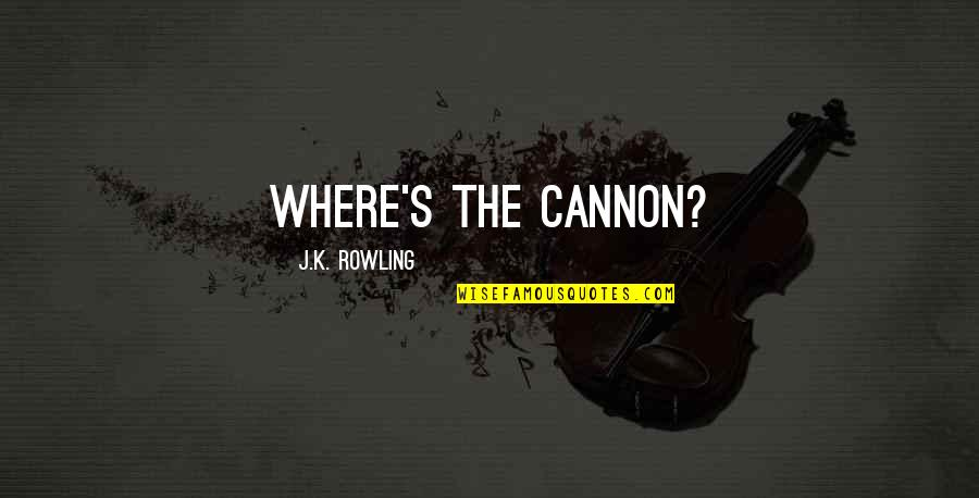 Slow Replies Make Me Think Quotes By J.K. Rowling: Where's the cannon?