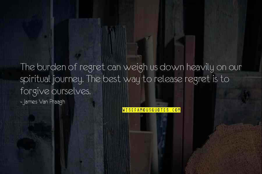 Slow Replies Make Me Think Quotes By James Van Praagh: The burden of regret can weigh us down