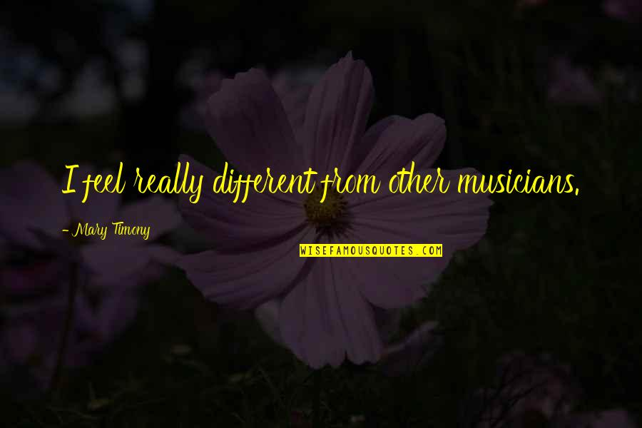 Slow Replies Make Me Think Quotes By Mary Timony: I feel really different from other musicians.