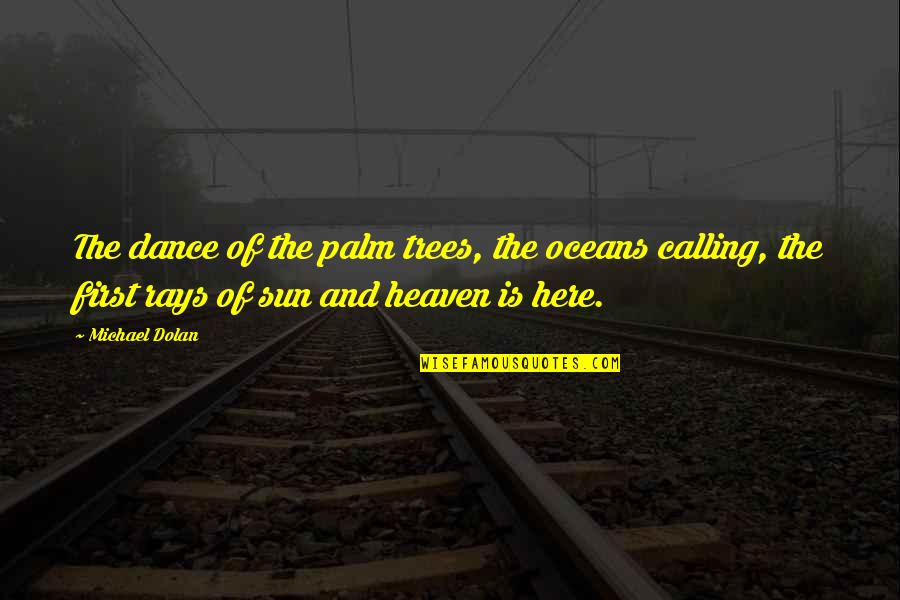 Slow Replies Make Me Think Quotes By Michael Dolan: The dance of the palm trees, the oceans