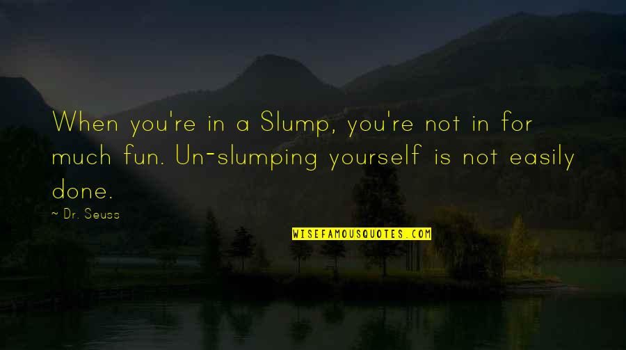 Slumps Quotes By Dr. Seuss: When you're in a Slump, you're not in