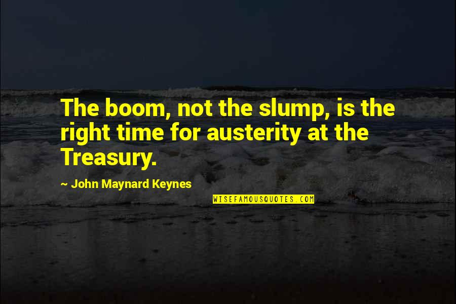 Slumps Quotes By John Maynard Keynes: The boom, not the slump, is the right