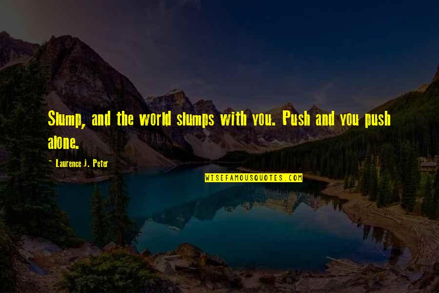 Slumps Quotes By Laurence J. Peter: Slump, and the world slumps with you. Push