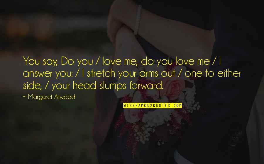 Slumps Quotes By Margaret Atwood: You say, Do you / love me, do