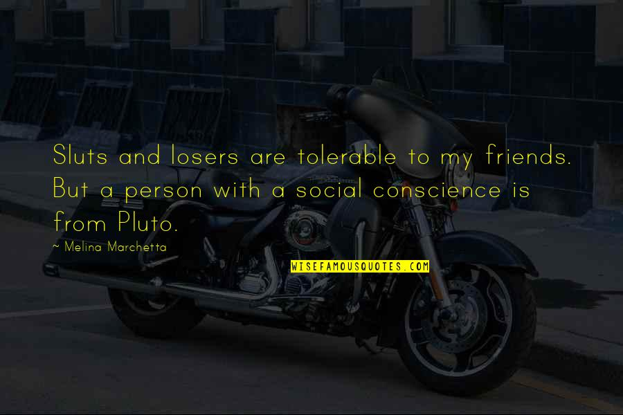 Sluts Quotes By Melina Marchetta: Sluts and losers are tolerable to my friends.