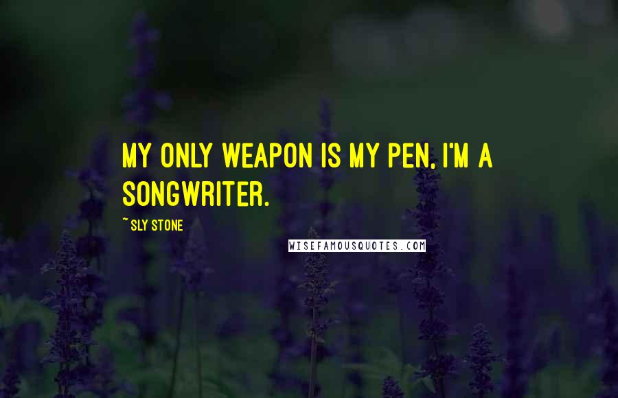 Sly Stone quotes: My only weapon is my pen, I'm a songwriter.