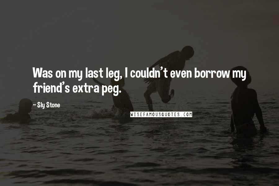 Sly Stone quotes: Was on my last leg, I couldn't even borrow my friend's extra peg.