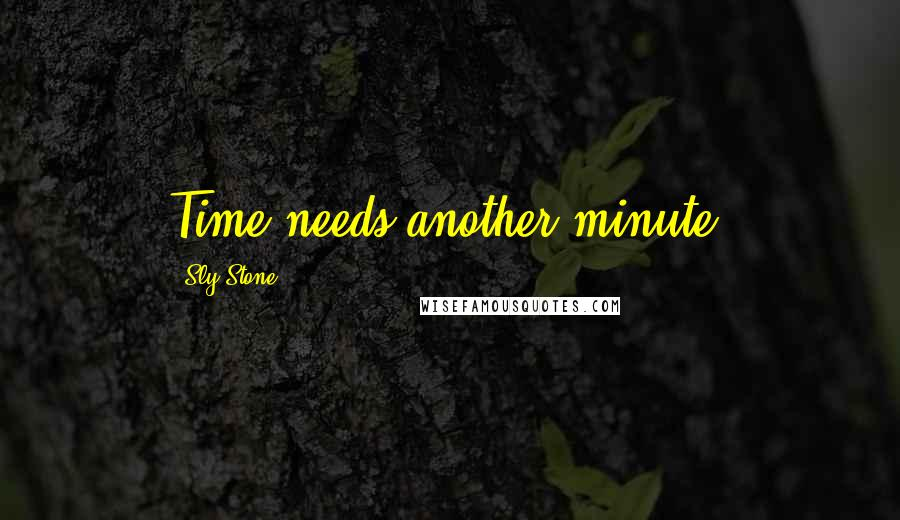 Sly Stone quotes: Time needs another minute.