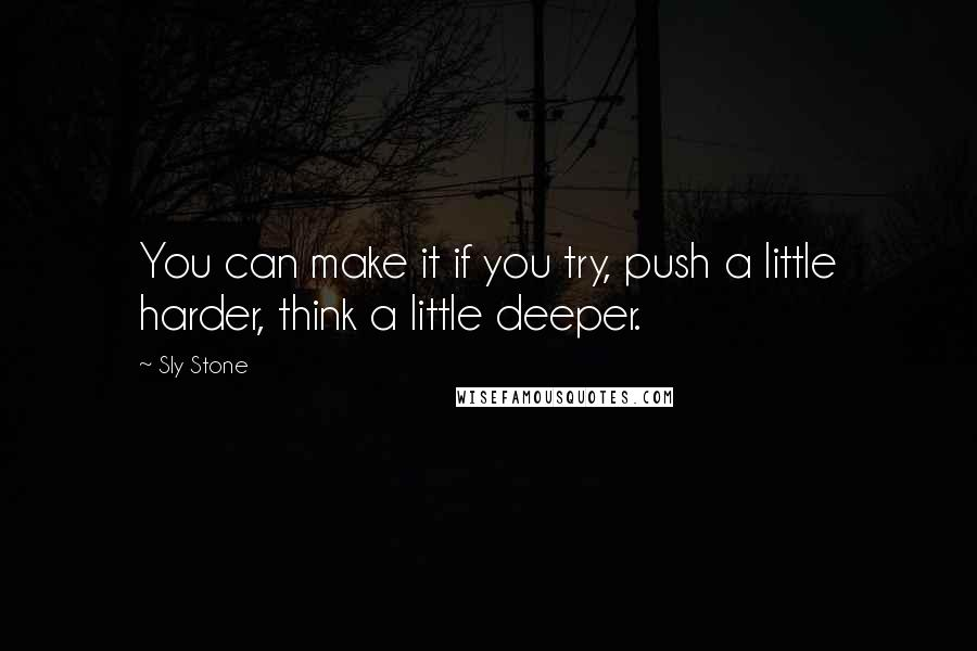 Sly Stone quotes: You can make it if you try, push a little harder, think a little deeper.