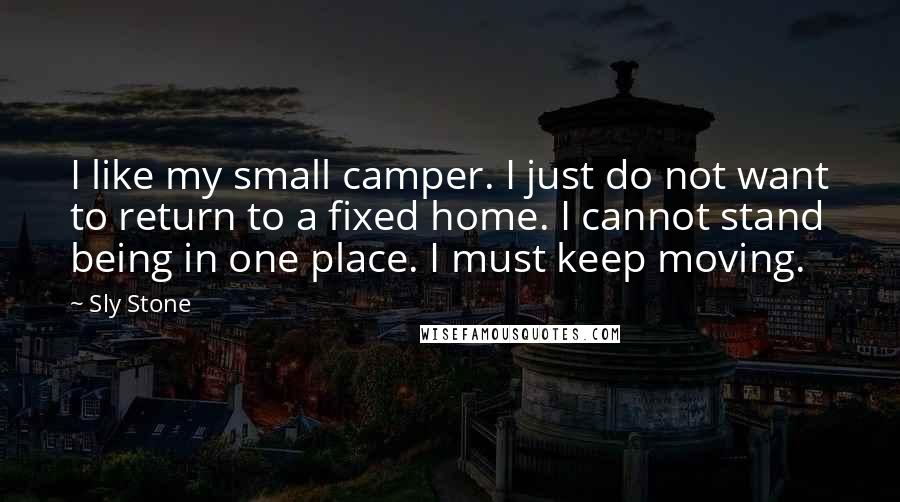 Sly Stone quotes: I like my small camper. I just do not want to return to a fixed home. I cannot stand being in one place. I must keep moving.