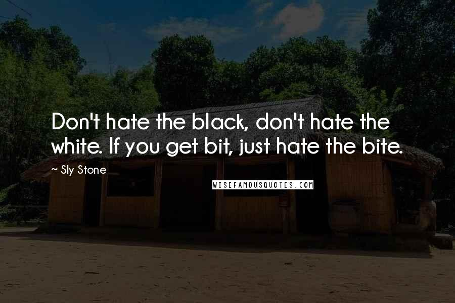 Sly Stone quotes: Don't hate the black, don't hate the white. If you get bit, just hate the bite.