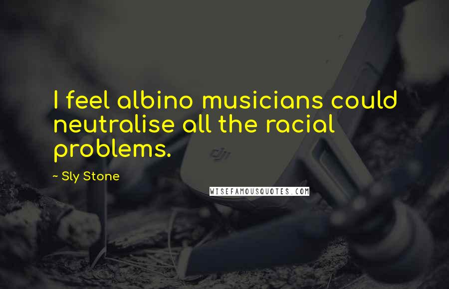Sly Stone quotes: I feel albino musicians could neutralise all the racial problems.