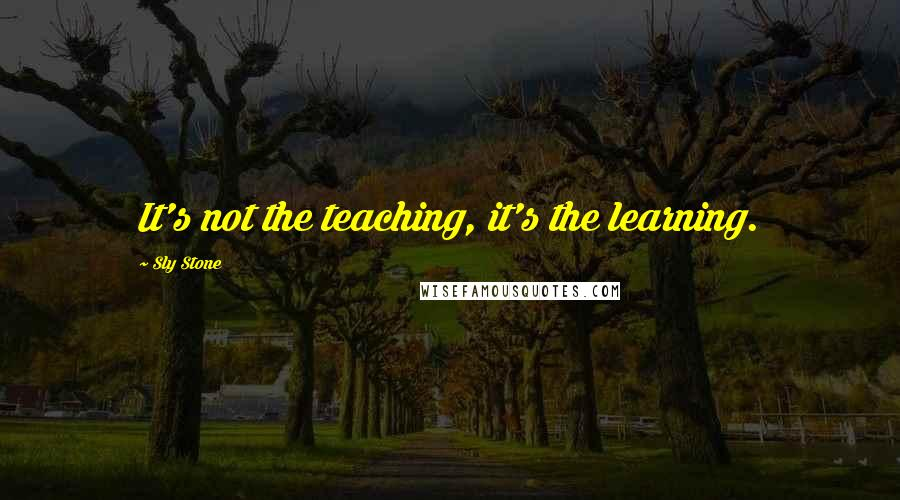 Sly Stone quotes: It's not the teaching, it's the learning.