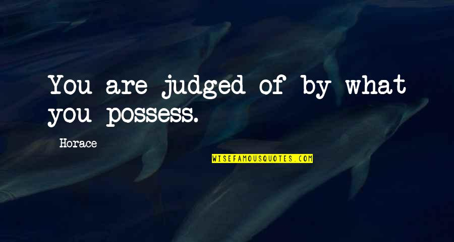 Smackingly Quotes By Horace: You are judged of by what you possess.