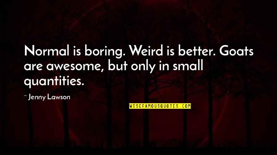 Small But Awesome Quotes By Jenny Lawson: Normal is boring. Weird is better. Goats are