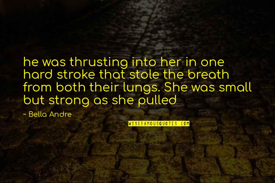 Small But Strong Quotes By Bella Andre: he was thrusting into her in one hard