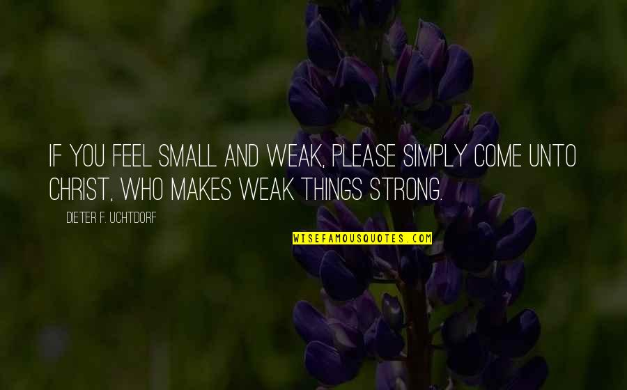 Small But Strong Quotes By Dieter F. Uchtdorf: If you feel small and weak, please simply