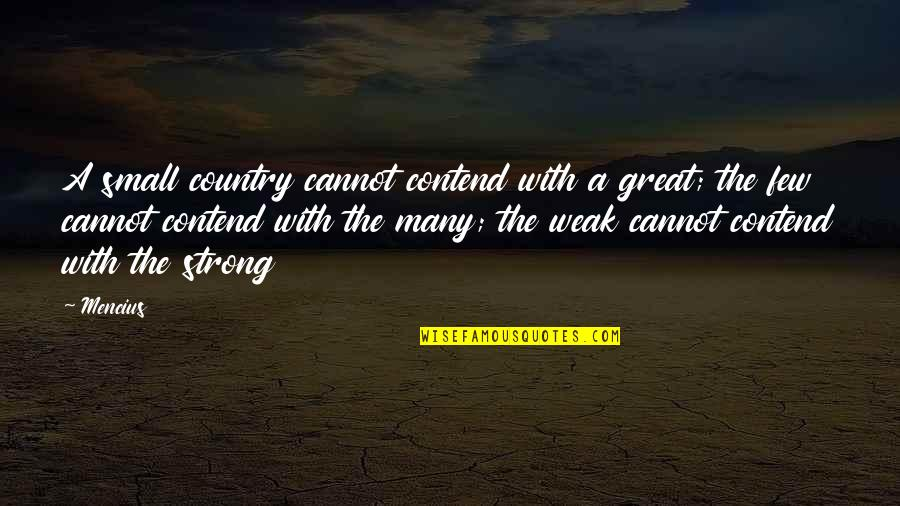Small But Strong Quotes By Mencius: A small country cannot contend with a great;