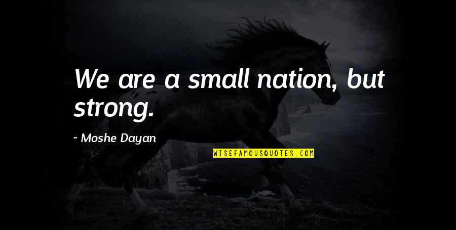 Small But Strong Quotes By Moshe Dayan: We are a small nation, but strong.