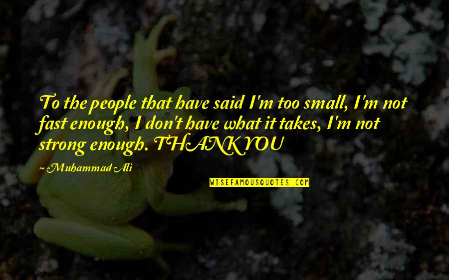 Small But Strong Quotes By Muhammad Ali: To the people that have said I'm too