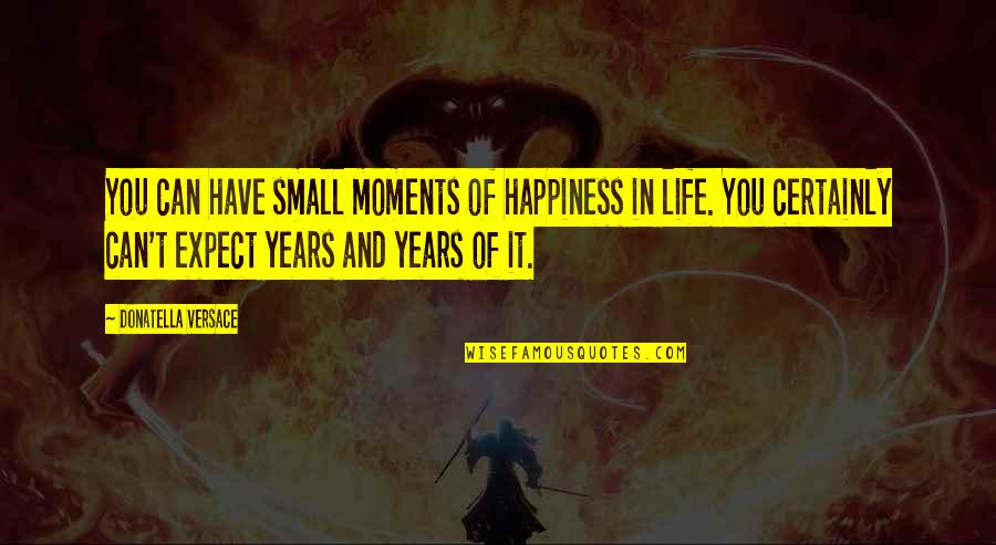 Small Moments Of Happiness Quotes By Donatella Versace: You can have small moments of happiness in