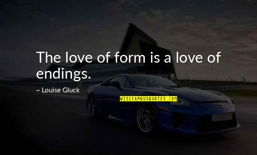 Small Moments Of Happiness Quotes By Louise Gluck: The love of form is a love of