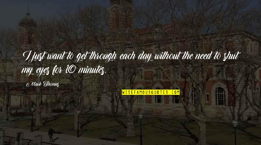Small Moments Of Happiness Quotes By Mark Thomas: I just want to get through each day
