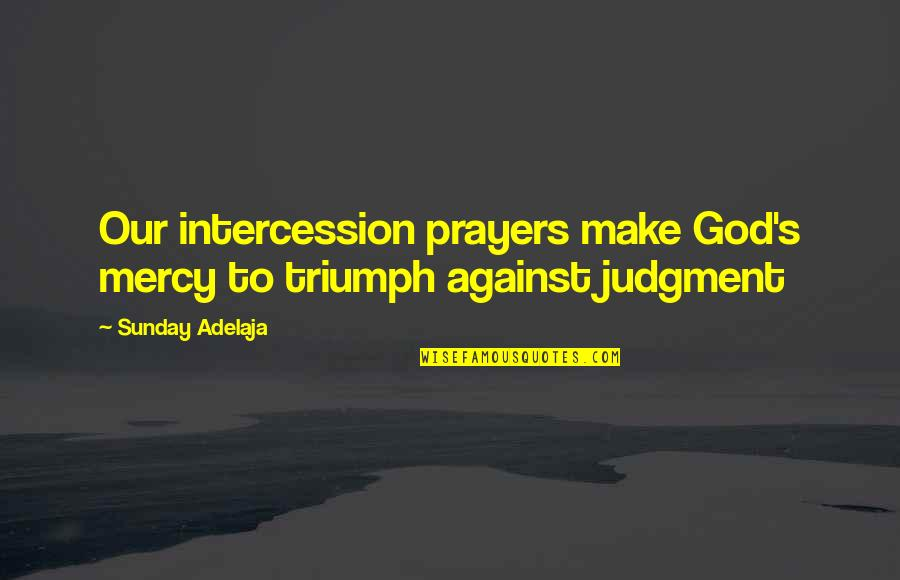 Small Package Quotes By Sunday Adelaja: Our intercession prayers make God's mercy to triumph