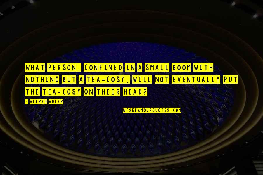 Small Rooms Quotes By Alfred Adler: What person, confined in a small room with
