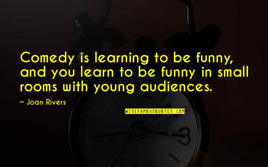 Small Rooms Quotes By Joan Rivers: Comedy is learning to be funny, and you