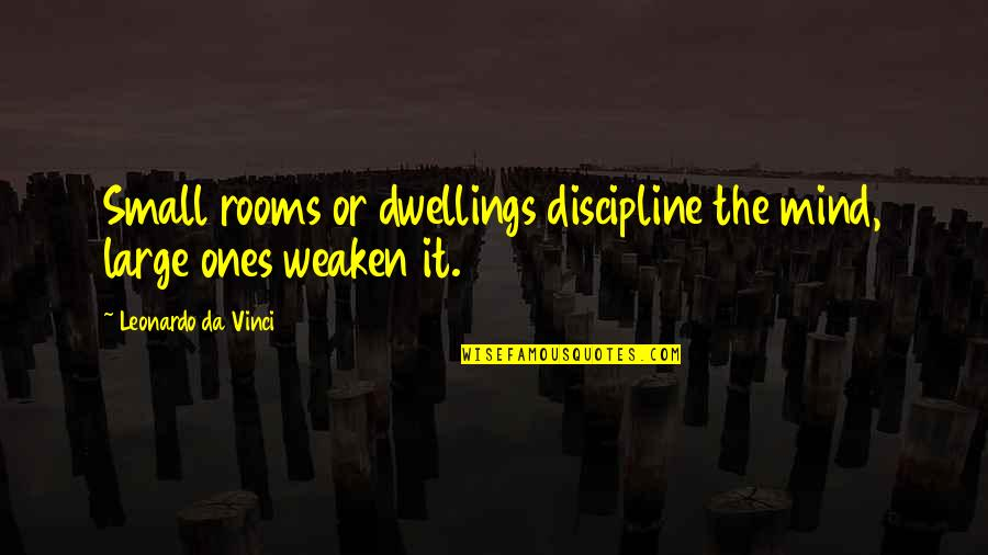 Small Rooms Quotes By Leonardo Da Vinci: Small rooms or dwellings discipline the mind, large