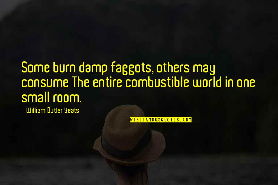 Small Rooms Quotes By William Butler Yeats: Some burn damp faggots, others may consume The