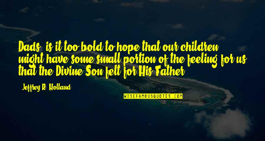 Small Son Quotes By Jeffrey R. Holland: Dads, is it too bold to hope that
