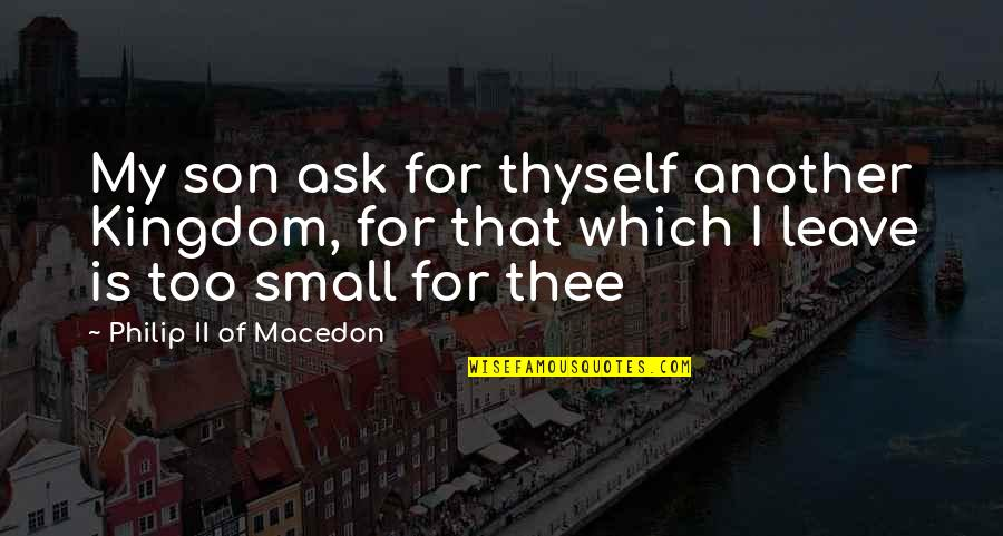 Small Son Quotes By Philip II Of Macedon: My son ask for thyself another Kingdom, for