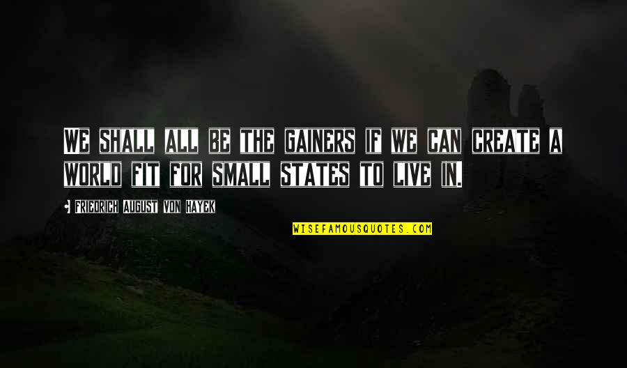 Small States Quotes By Friedrich August Von Hayek: We shall all be the gainers if we