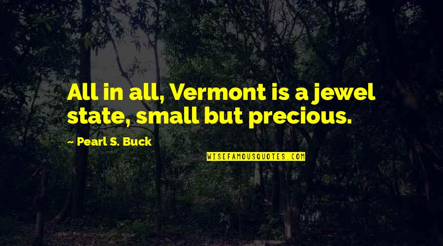 Small States Quotes By Pearl S. Buck: All in all, Vermont is a jewel state,