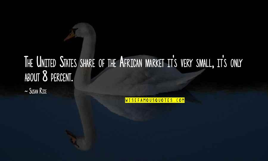 Small States Quotes By Susan Rice: The United States share of the African market