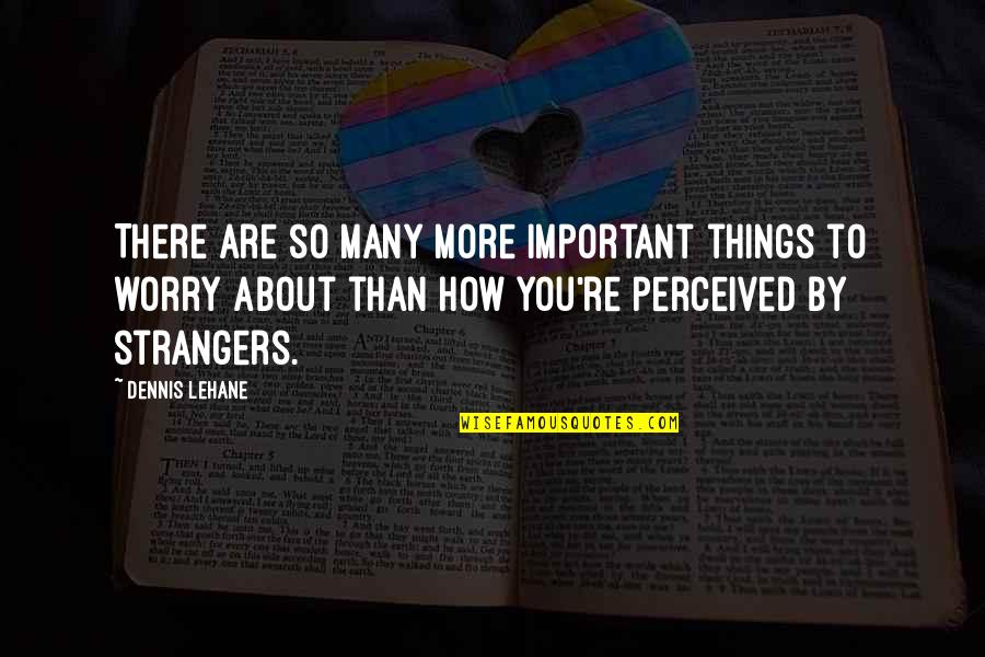 Small Town Friends Quotes By Dennis Lehane: There are so many more important things to