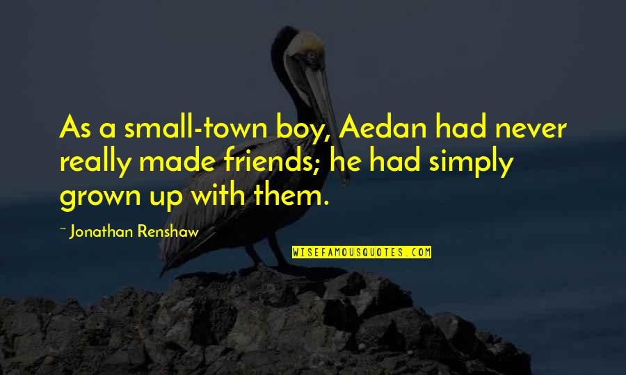 Small Town Friends Quotes By Jonathan Renshaw: As a small-town boy, Aedan had never really