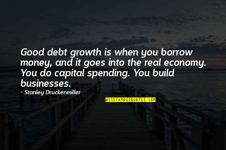 Small Town Friends Quotes By Stanley Druckenmiller: Good debt growth is when you borrow money,