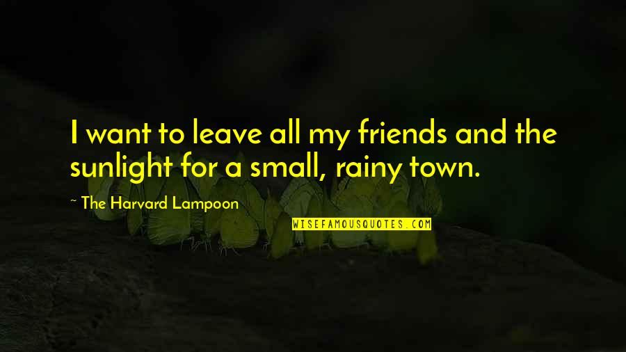 Small Town Friends Quotes By The Harvard Lampoon: I want to leave all my friends and