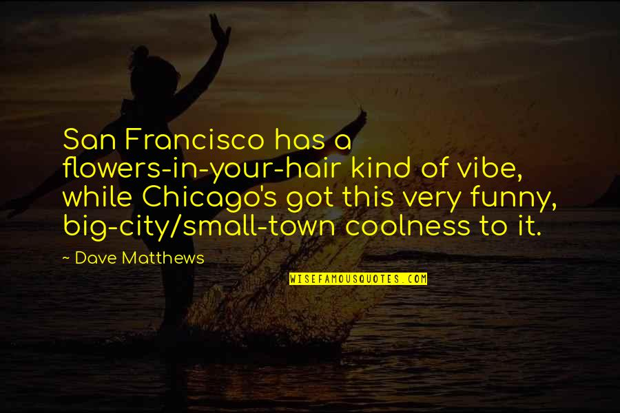 Small Town Funny Quotes By Dave Matthews: San Francisco has a flowers-in-your-hair kind of vibe,