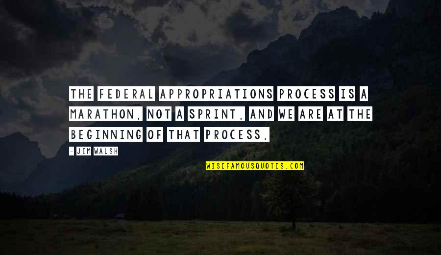 Small Town Girl Quotes By Jim Walsh: The Federal appropriations process is a marathon, not