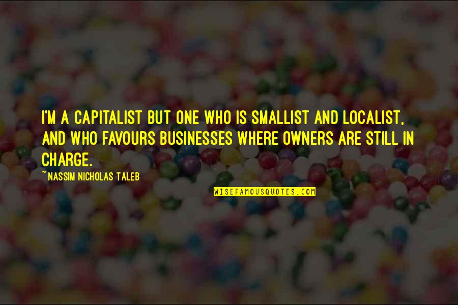 Smallist Quotes By Nassim Nicholas Taleb: I'm a capitalist but one who is smallist